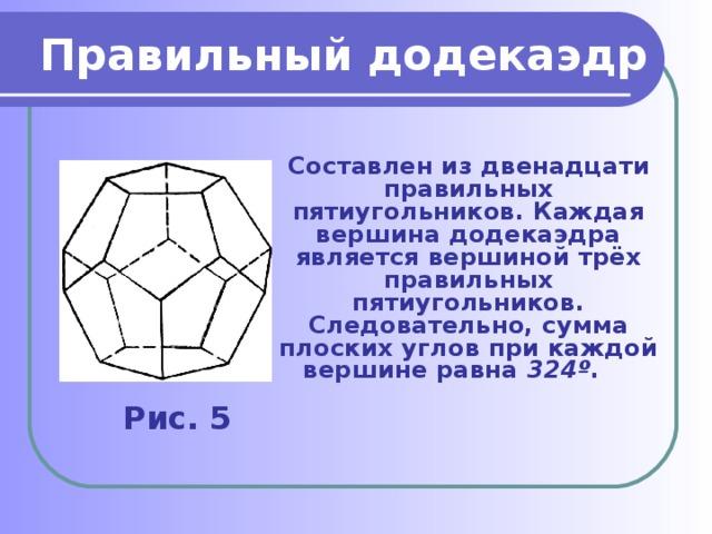 Правильный додекаэдр  Составлен из двенадцати правильных пятиугольников. Каждая вершина додекаэдра является вершиной трёх правильных пятиугольников. Следовательно, сумма плоских углов при каждой вершине равна 324 º .   Рис. 5