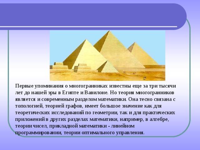 Первые упоминания о многогранниках известны еще за три тысячи лет до нашей эры в Египте и Вавилоне. Но теория многогранников является и современным разделом математики. Она тесно связана с топологией, теорией графов, имеет большое значение как для теоретических исследований по геометрии, так и для практических приложений в других разделах математики, например, в алгебре, теории чисел, прикладной математики - линейном программировании, теории оптимального управления.