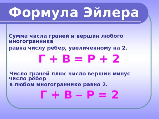 Формула Эйлера Сумма числа граней и вершин любого многогранника равна числу рёбер, увеличенному на 2. Г + В = Р + 2 Число граней плюс число вершин минус число рёбер в любом многограннике равно 2. Г + В  Р = 2