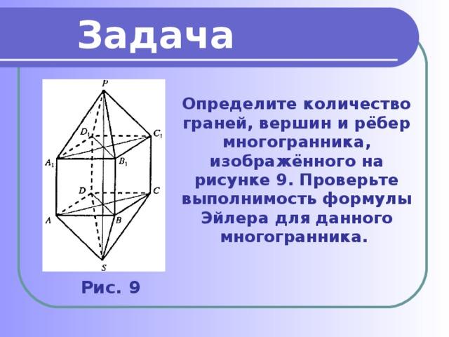 Задача Определите количество граней, вершин и рёбер многогранника, изображённого на рисунке 9. Проверьте выполнимость формулы Эйлера для данного многогранника. Рис. 9