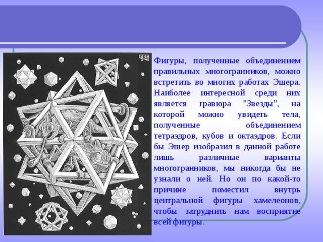 Фигуры, полученные объединением правильных многогранников, можно встретить во многих работах Эшера. Наиболее интересной среди них является гравюра