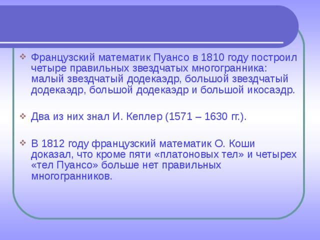 Французский математик Пуансо в 1810 году построил четыре правильных звездчатых многогранника: малый звездчатый додекаэдр, большой звездчатый додекаэдр, большой додекаэдр и большой икосаэдр.  Два из них знал И. Кеплер (1571 – 1630 гг.).  В 1812 году французский математик О. Коши доказал, что кроме пяти «платоновых тел» и четырех «тел Пуансо» больше нет правильных многогранников.