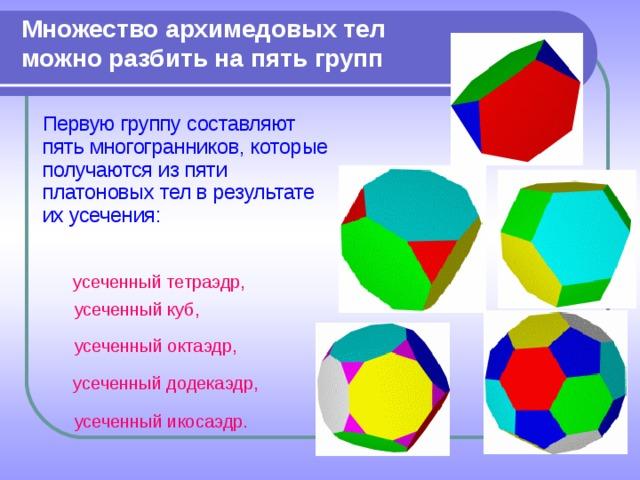 Множество архимедовых тел можно разбить на пять групп  Первую группу составляют пять многогранников, которые получаются из пяти платоновых тел в результате их усечения: усеченный тетраэдр, усеченный куб, усеченный октаэдр, усеченный додекаэдр, усеченный икосаэдр.