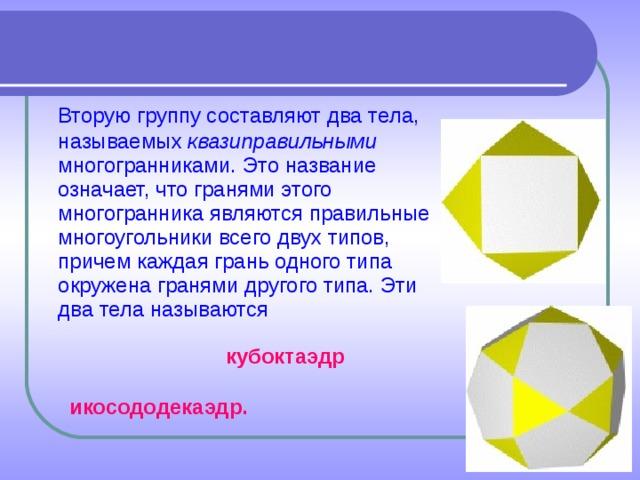 Вторую группу составляют два тела, называемых квазиправильными многогранниками. Это название означает, что гранями этого многогранника являются правильные многоугольники всего двух типов, причем каждая грань одного типа окружена гранями другого типа. Эти два тела называются кубоктаэдр икосододекаэдр.