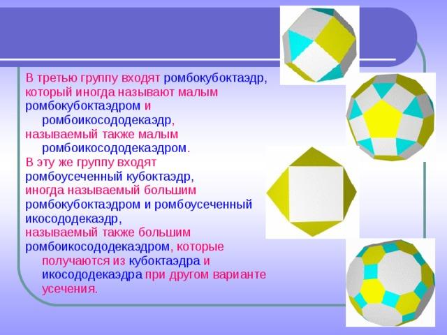 В третью группу входят ромбокубоктаэдр, который иногда называют малым ромбокубоктаэдром и ромбоикосододекаэдр , называемый также малым ромбоикосододекаэдром . В эту же группу входят ромбоусеченный кубоктаэдр, иногда называемый большим ромбокубоктаэдром и ромбоусеченный икосододекаэдр, называемый также большим ромбоикосододекаэдром , которые получаются из кубоктаэдра и икосододекаэдра при другом варианте усечения.
