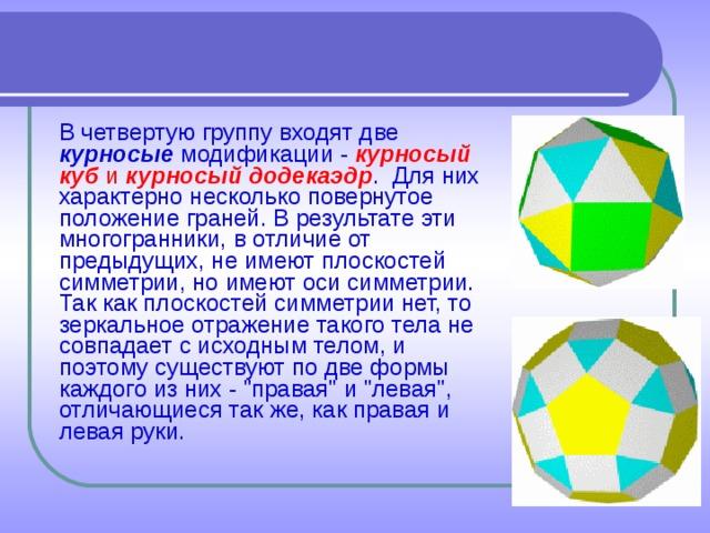 В четвертую группу входят две курносые модификации - курносый куб и курносый додекаэдр . Для них характерно несколько повернутое положение граней. В результате эти многогранники, в отличие от предыдущих, не имеют плоскостей симметрии, но имеют оси симметрии. Так как плоскостей симметрии нет, то зеркальное отражение такого тела не совпадает с исходным телом, и поэтому существуют по две формы каждого из них -