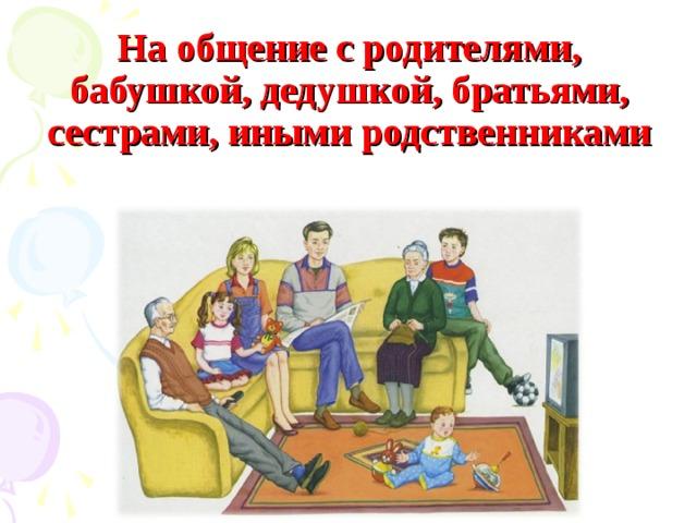 На общение с родителями, бабушкой, дедушкой, братьями, сестрами, иными родственниками