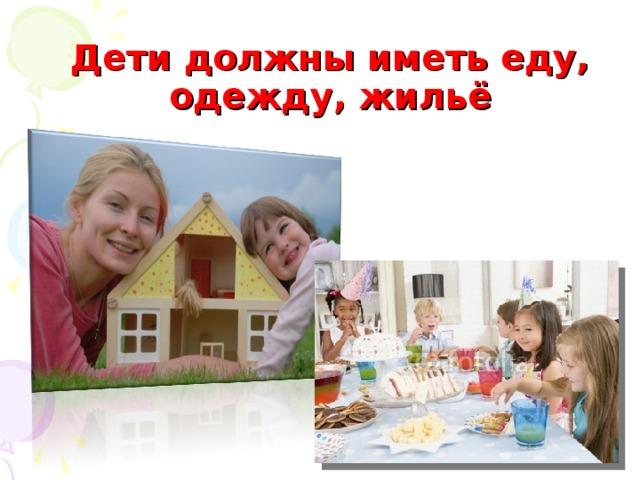 Дети должны иметь еду, одежду, жильё