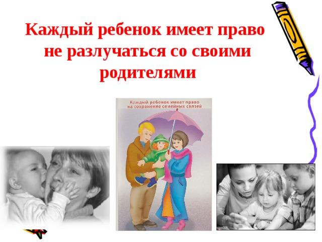 Каждый ребенок имеет право  не разлучаться со своими родителями