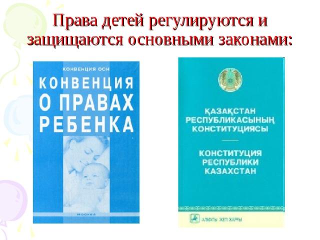 Права детей регулируются и защищаются основными законами: