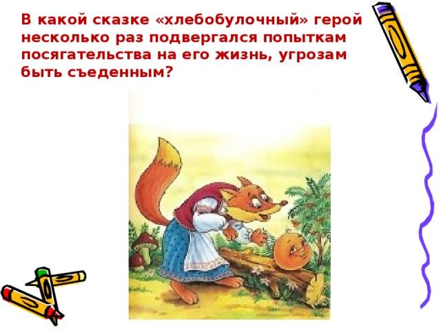 В какой сказке «хлебобулочный» герой несколько раз подвергался попыткам посягательства на его жизнь, угрозам быть съеденным?