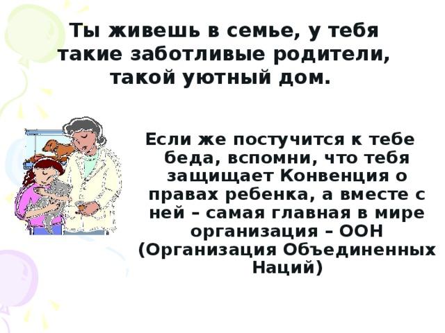 Ты живешь в семье, у тебя такие заботливые родители, такой уютный дом.   Если же постучится к тебе беда, вспомни, что тебя защищает Конвенция о правах ребенка, а вместе с ней – самая главная в мире организация – ООН (Организация Объединенных Наций)