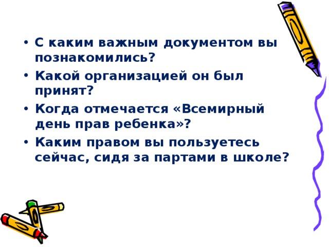 С каким важным документом вы познакомились? Какой организацией он был принят? Когда отмечается «Всемирный день прав ребенка»? Каким правом вы пользуетесь сейчас, сидя за партами в школе?