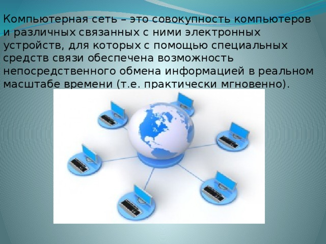 Компьютерная сеть – это совокупность компьютеров и различных связанных с ними электронных устройств, для которых с помощью специальных средств связи обеспечена возможность непосредственного обмена информацией в реальном масштабе времени (т.е. практически мгновенно).