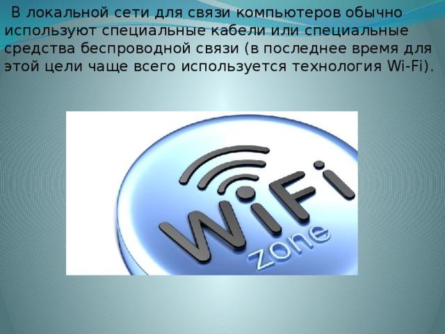 В локальной сети для связи компьютеров обычно используют специальные кабели или специальные средства беспроводной связи (в последнее время для этой цели чаще всего используется технология Wi-Fi).