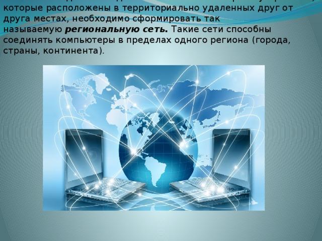 Если необходимо объединить в сеть компьютерные устройства, которые расположены в территориально удаленных друг от друга местах, необходимо сформировать так называемую региональную сеть. Такие сети способны соединять компьютеры в пределах одного региона (города, страны, континента).
