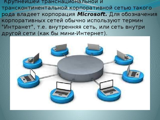 Крупнейшей транснациональной и трансконтинентальной корпоративной сетью такого рода владеет корпорация Microsoft. Для обозначения корпоративных сетей обычно используют термин