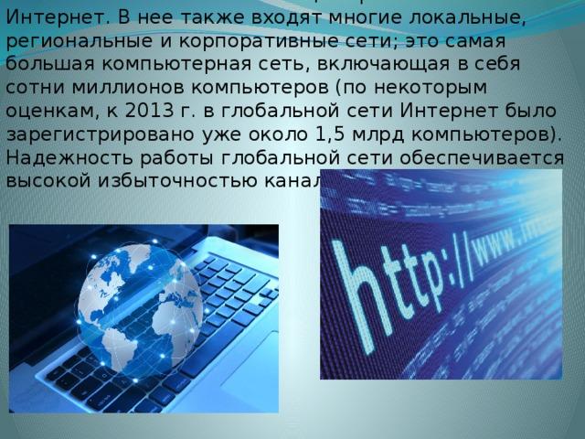Глобальной сетью в настоящее время является сеть Интернет. В нее также входят многие локальные, региональные и корпоративные сети; это самая большая компьютерная сеть, включающая в себя сотни миллионов компьютеров (по некоторым оценкам, к 2013 г. в глобальной сети Интернет было зарегистрировано уже около 1,5 млрд компьютеров). Надежность работы глобальной сети обеспечивается высокой избыточностью каналов связи.