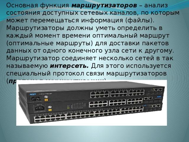 Основная функция маршрутизаторов – анализ состояния доступных сетевых каналов, по которым может перемещаться информация (файлы). Маршрутизаторы должны уметь определить в каждый момент времени оптимальный маршрут (оптимальные маршруты) для доставки пакетов данных от одного конечного узла сети к другому. Маршрутизатор соединяет несколько сетей в так называемую интерсеть. Для этого используется специальный протокол связи маршрутизаторов ( протокол маршрутизации ) .