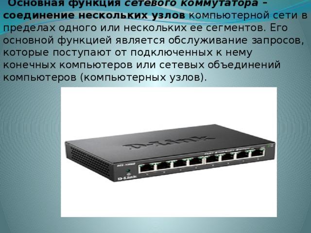 Основная функция сетевого коммутатора – соединение нескольких узлов компьютерной сети в пределах одного или нескольких ее сегментов. Его основной функцией является обслуживание запросов, которые поступают от подключенных к нему конечных компьютеров или сетевых объединений компьютеров (компьютерных узлов).