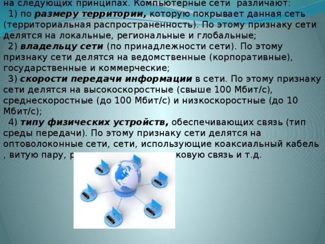 Общепринятая классификация компьютерных сетей строится на следующих принципах. Компьютерные сети различают: 1) по размеру территории, которую покрывает данная сеть (территориальная распространенность). По этому признаку сети делятся на локальные, региональные и глобальные; 2) владельцу сети (по принадлежности сети). По этому признаку сети делятся на ведомственные (корпоративные), государственные и коммерческие; 3) скорости передачи информации в сети. По этому признаку сети делятся на высокоскоростные (свыше 100 Мбит/с), среднескоростные (до 100 Мбит/с) и низкоскоростные (до 10 Мбит/с); 4) типу физических устройств, обеспечивающих связь (тип среды передачи). По этому признаку сети делятся на оптоволоконные сети, сети, использующие коаксиальный кабель , витую пару, радиоканалы , спутниковую связьи т.д.
