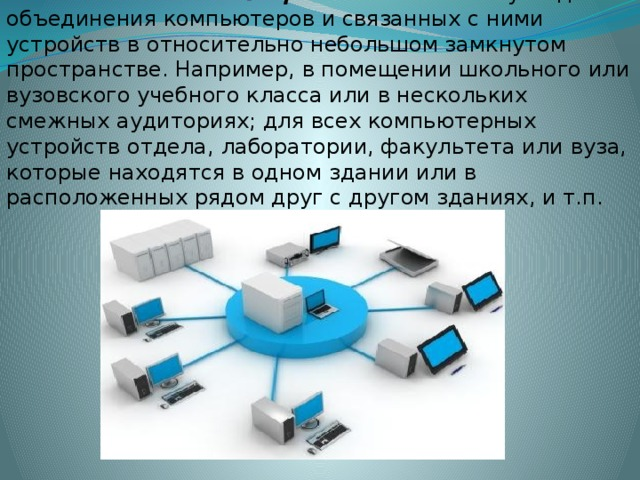 Локальные компьютерные сети используют для объединения компьютеров и связанных с ними устройств в относительно небольшом замкнутом пространстве. Например, в помещении школьного или вузовского учебного класса или в нескольких смежных аудиториях; для всех компьютерных устройств отдела, лаборатории, факультета или вуза, которые находятся в одном здании или в расположенных рядом друг с другом зданиях, и т.п.