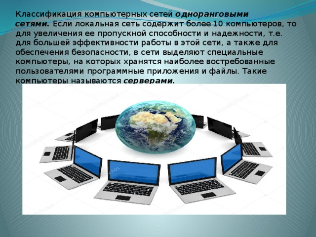 Классификация компьютерных сетей одноранговыми сетями. Если локальная сеть содержит более 10 компьютеров, то для увеличения ее пропускной способности и надежности, т.е. для большей эффективности работы в этой сети, а также для обеспечения безопасности, в сети выделяют специальные компьютеры, на которых хранятся наиболее востребованные пользователями программные приложения и файлы. Такие компьютеры называются серверами.