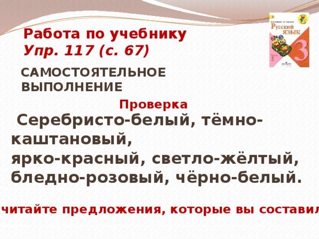 Работа по учебнику Упр. 117 (с. 67) САМОСТОЯТЕЛЬНОЕ ВЫПОЛНЕНИЕ  Проверка  Серебристо-белый, тёмно-каштановый, ярко-красный, светло-жёлтый, бледно-розовый, чёрно-белый.