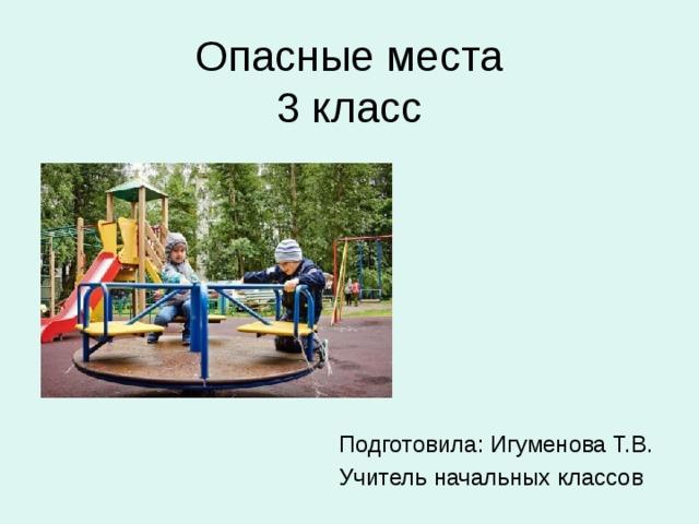 Опасные места  3 класс Подготовила: Игуменова Т.В. Учитель начальных классов