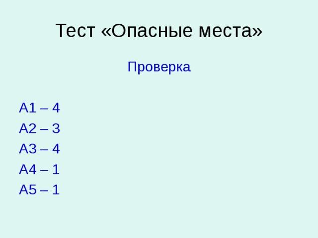 Тест «Опасные места» Проверка А1 – 4 А2 – 3 А3 – 4 А4 – 1 А5 – 1