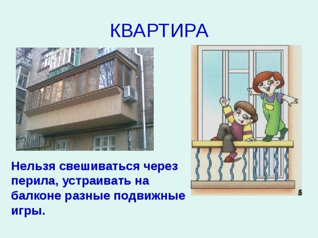 КВАРТИРА Нельзя свешиваться через перила, устраивать на балконе разные подвижные игры.