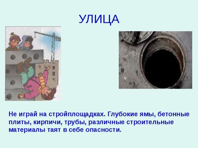 УЛИЦА Не играй на стройплощадках. Глубокие ямы, бетонные плиты, кирпичи, трубы, различные строительные материалы таят в себе опасности.