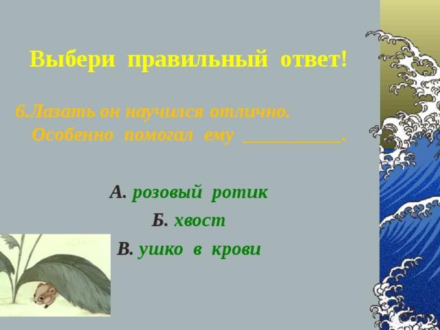 Выбери правильный ответ! 6.Лазать он научился отлично. Особенно помогал ему __________.  А. розовый ротик Б. хвост В. ушко в крови