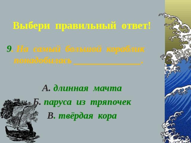 Выбери правильный ответ! 9 . На самый большой кораблик понадобилась ______________.  А. длинная мачта Б. паруса из тряпочек В . твёрдая кора