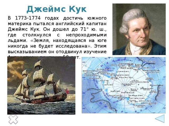 Джеймс Кук В 1773-1774 годах достичь южного материка пытался английский капитан Джеймс Кук. Он дошел до 71° ю. ш., где столкнулся с непроходимыми льдами. «Земля, находящаяся на юге никогда не будет исследована». Этим высказыванием он отодвинул изучение Антарктиды почти на 50 лет.