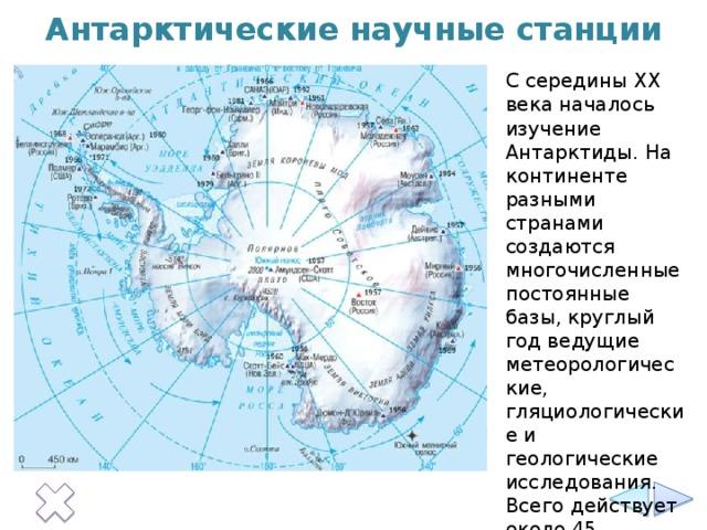 Антарктические научные станции С середины XX века началось изучение Антарктиды. На континенте разными странами создаются многочисленные постоянные базы, круглый год ведущие метеорологические, гляциологические и геологические исследования. Всего действует около 45 круглогодичных научных станций.