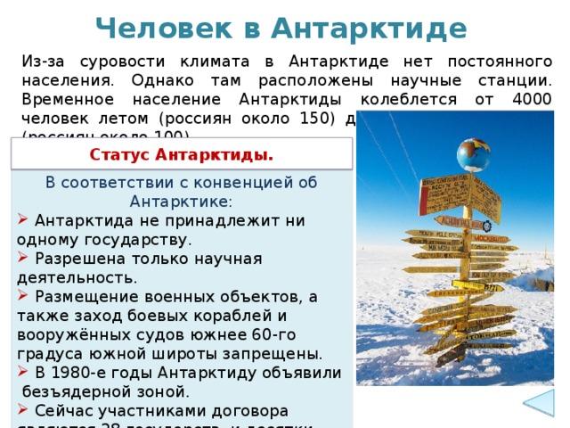 Человек в Антарктиде Из-за суровости климата в Антарктиде нет постоянного населения. Однако там расположены научные станции. Временное население Антарктиды колеблется от 4000 человек летом (россиян около 150) до 1000 человек зимой (россиян около 100). Статус Антарктиды. В соответствии с конвенцией об Антарктике: