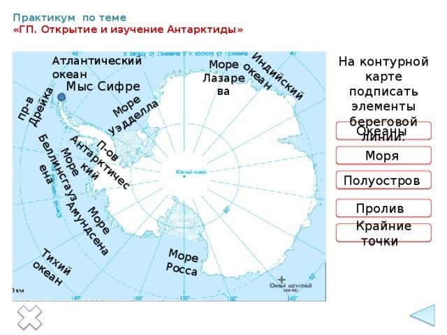Тихий океан Индийский океан Море Уэдделла Море  Росса Море Море Амундсена П-ов Беллинсгаузена Антарктический пр-в Дрейка Практикум по теме  «ГП. Открытие и изучение Антарктиды» На контурной карте подписать элементы береговой линии: Атлантический океан Море Лазарева Мыс Сифре Океаны  Моря  Полуостров Пролив Крайние точки 14