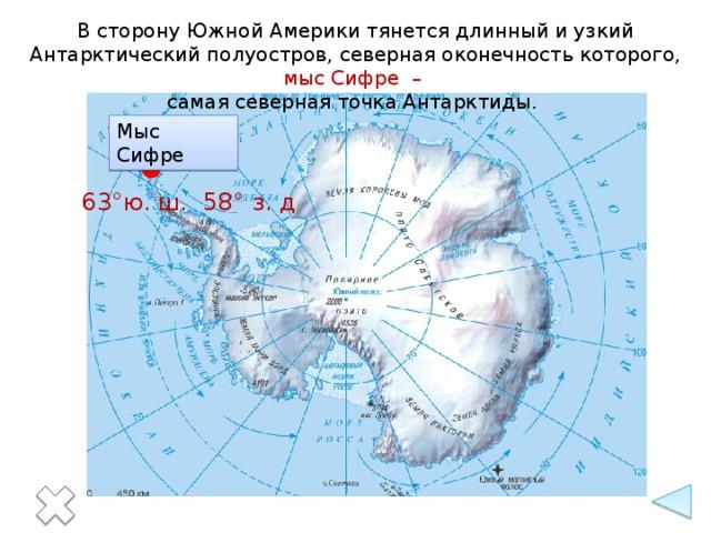 В сторону Южной Америки тянется длинный и узкий Антарктический полуостров, северная оконечность которого, мыс Сифре – самая северная точка Антарктиды. Мыс Сифре 63°ю. ш. 58° з. д