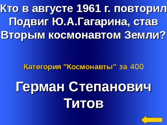 Кто в августе 1961 г. повторил Подвиг Ю.А.Гагарина, став Вторым космонавтом Земли?  Категория