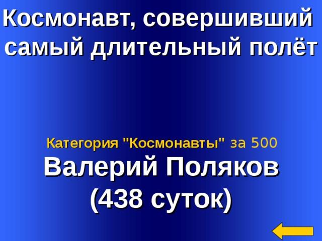 Космонавт, совершивший самый длительный полёт   Валерий Поляков (438 суток) Категория