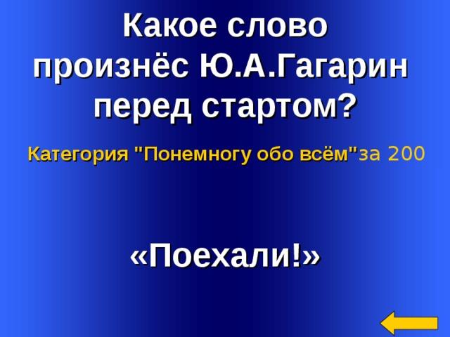 Какое слово произнёс Ю.А.Гагарин перед стартом? Категория