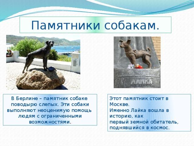 Памятники собакам. В Берлине – памятник собаке Этот памятник стоит в Москве. поводырю слепых. Эти собаки Именно Лайка вошла в историю, как выполняют неоценимую помощь первый земной обитатель, поднявшийся в космос. людям с ограниченными возможностями .