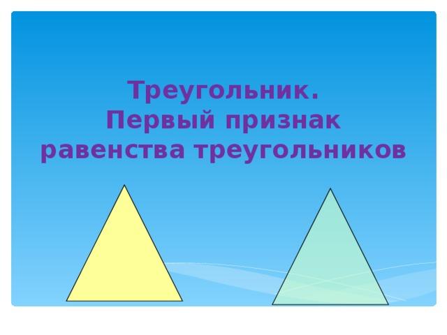 Треугольник.  Первый признак равенства треугольников