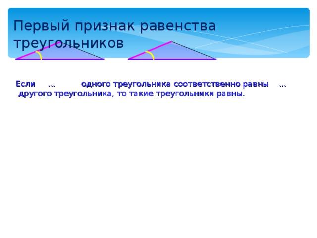 Первый признак равенства треугольников Если … одного треугольника соответственно равны ... другого треугольника, то такие треугольники равны.