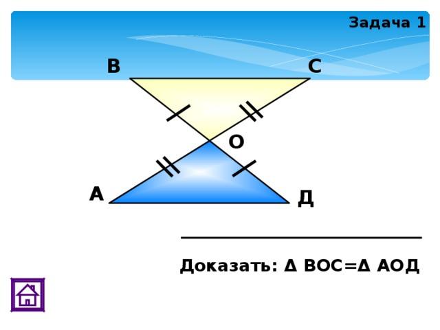 Задача 1 В С О А Д Доказать: Δ ВОС=Δ АОД