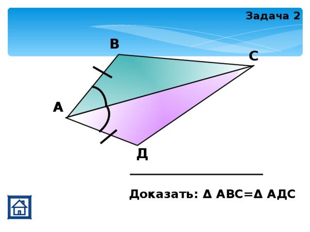 Задача 2 В С А Д Доказать: Δ АВС=Δ АДС