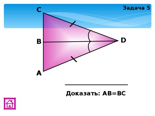 Задача 5 C D В А Доказать: АВ=ВС