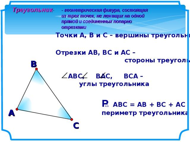 Треугольник - - геометрическая фигура, состоящая из трех точек, не лежащих на одной прямой и соединенных попарно отрезками Точки А, В и С – вершины треугольника Отрезки АВ, ВС и АС –  стороны треугольника В АВС, ВАС, ВСА –  углы треугольника Р АВС = АВ + ВС + АС периметр треугольника А С