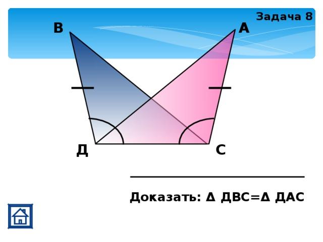 Задача 8 А В Д С Доказать: Δ ДВС=Δ ДАС